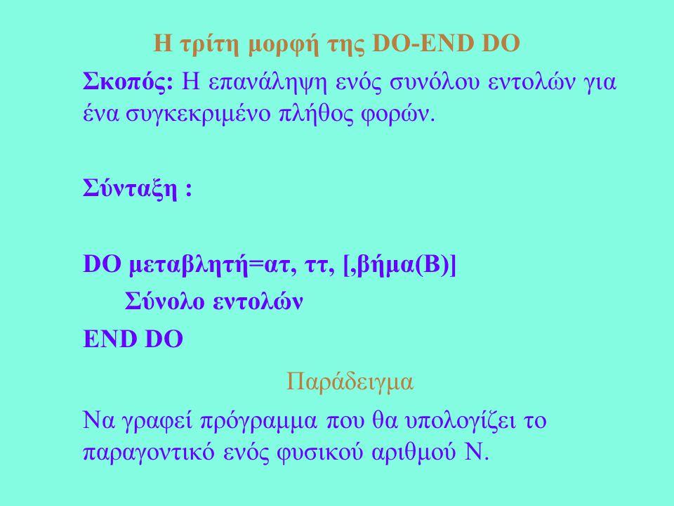 Η τρίτη μορφή της DO-END DO Σκοπός: Η επανάληψη ενός συνόλου εντολών για ένα συγκεκριμένο πλήθος φορών. Σύνταξη : DO μεταβλητή=ατ, ττ, [,βήμα(Β)] Σύνο