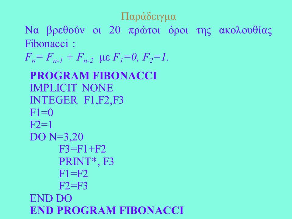 Παράδειγμα Να βρεθούν οι 20 πρώτοι όροι της ακολουθίας Fibonacci : F n = F n-1 + F n-2 με F 1 =0, F 2 =1. PROGRAM FIBONACCI IMPLICIT NONE INTEGER F1,F