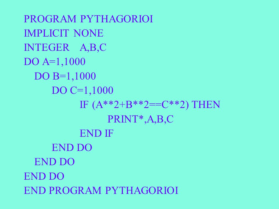 PROGRAM PYTHAGORIOI IMPLICIT NONE INTEGERA,B,C DO A=1,1000 DO B=1,1000 DO C=1,1000 IF (A**2+B**2==C**2) THEN PRINT*,A,B,C END IF END DO END PROGRAM PYTHAGORIOI
