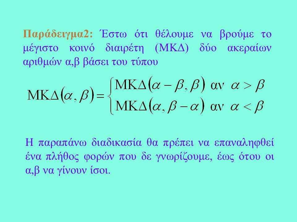 Παράδειγμα2: Έστω ότι θέλουμε να βρούμε το μέγιστο κοινό διαιρέτη (ΜΚΔ) δύο ακεραίων αριθμών α,β βάσει του τύπου Η παραπάνω διαδικασία θα πρέπει να επαναληφθεί ένα πλήθος φορών που δε γνωρίζουμε, έως ότου οι α,β να γίνουν ίσοι.