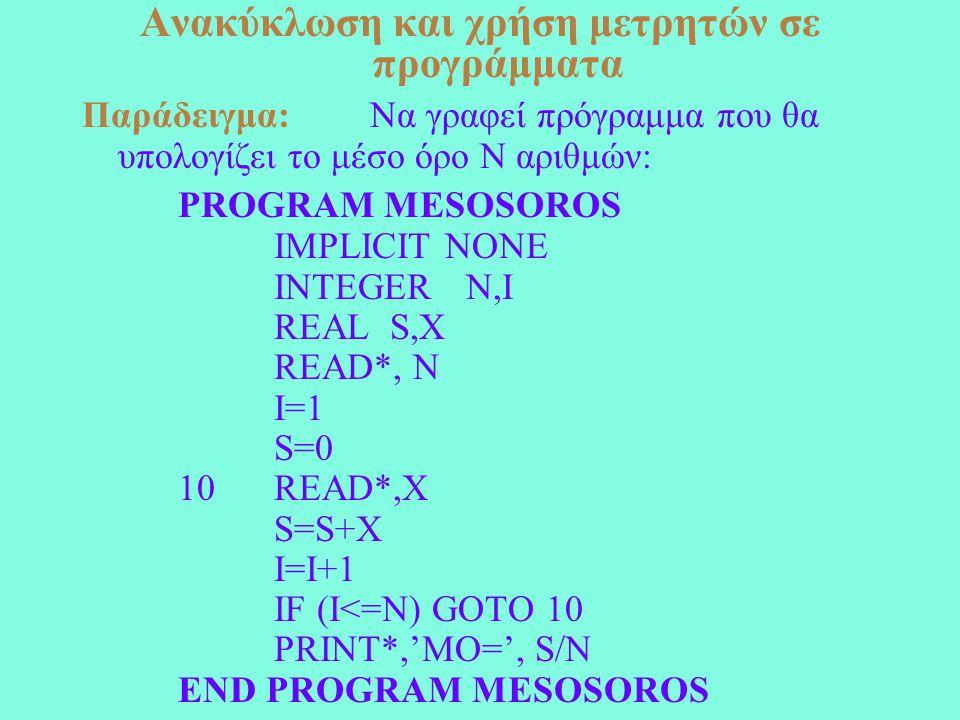 Ανακύκλωση και χρήση μετρητών σε προγράμματα Παράδειγμα: Να γραφεί πρόγραμμα που θα υπολογίζει το μέσο όρο N αριθμών: PROGRAM MESOSOROS IMPLICIT NONE INTEGER N,I REAL S,X READ*, N I=1 S=0 10 READ*,Χ S=S+X I=I+1 IF (I<=N) GOTO 10 PRINT*,'MO=', S/N END PROGRAM MESOSOROS