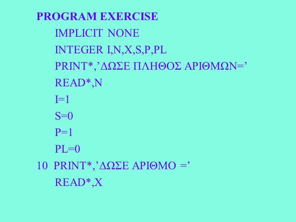 PROGRAM EXERCISE IMPLICIT NONE INTEGER I,N,X,S,P,PL PRINT*,'ΔΩΣΕ ΠΛΗΘΟΣ ΑΡΙΘΜΩΝ=' READ*,N I=1 S=0 P=1 PL=0 10 PRINT*,'ΔΩΣΕ ΑΡΙΘΜΟ =' READ*,X