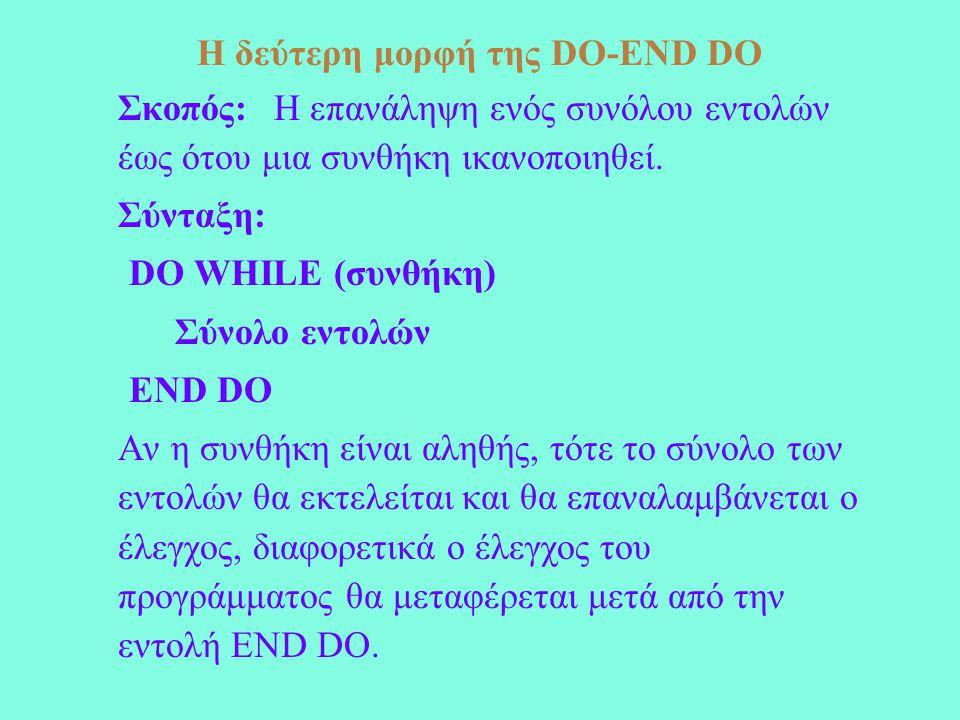 Η δεύτερη μορφή της DO-END DO Σκοπός: Η επανάληψη ενός συνόλου εντολών έως ότου μια συνθήκη ικανοποιηθεί. Σύνταξη: DO WHILE (συνθήκη) Σύνολο εντολών E