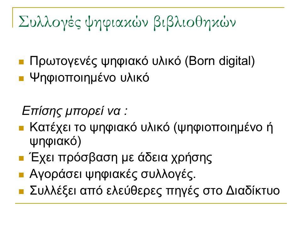 Συλλογές ψηφιακών βιβλιοθηκών Πρωτογενές ψηφιακό υλικό (Born digital) Ψηφιοποιημένο υλικό Επίσης μπορεί να : Κατέχει το ψηφιακό υλικό (ψηφιοποιημένο ή ψηφιακό) Έχει πρόσβαση με άδεια χρήσης Αγοράσει ψηφιακές συλλογές.