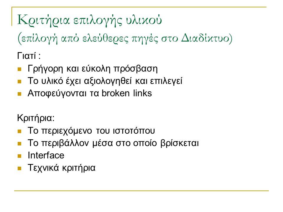 Κριτήρια επιλογής υλικού ( επίλογή από ελεύθερες πηγές στο Διαδίκτυο) Γιατί : Γρήγορη και εύκολη πρόσβαση Το υλικό έχει αξιολογηθεί και επιλεγεί Αποφεύγονται τα broken links Κριτήρια: Το περιεχόμενο του ιστοτόπου Το περιβάλλον μέσα στο οποίο βρίσκεται Interface Τεχνικά κριτήρια