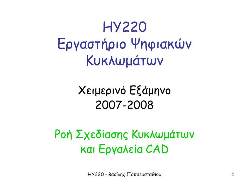 ΗΥ220 - Βασίλης Παπαευσταθίου1 ΗΥ220 Εργαστήριο Ψηφιακών Κυκλωμάτων Χειμερινό Εξάμηνο 2007-2008 Ροή Σχεδίασης Κυκλωμάτων και Εργαλεία CAD