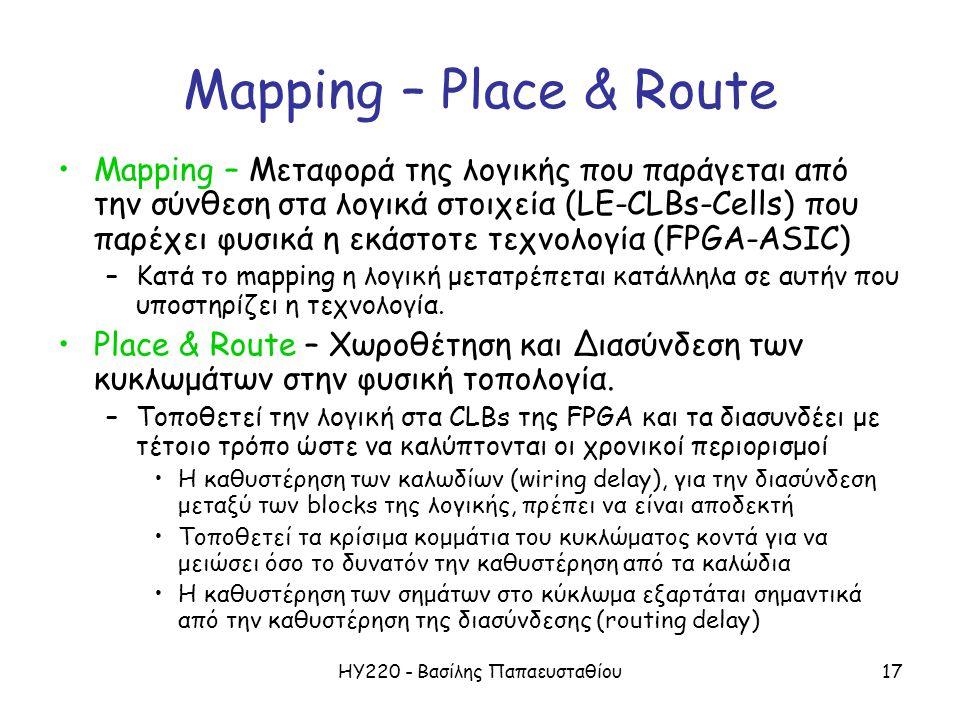 ΗΥ220 - Βασίλης Παπαευσταθίου17 Mapping – Place & Route Mapping – Μεταφορά της λογικής που παράγεται από την σύνθεση στα λογικά στοιχεία (LE-CLBs-Cells) που παρέχει φυσικά η εκάστοτε τεχνολογία (FPGA-ASIC) –Κατά το mapping η λογική μετατρέπεται κατάλληλα σε αυτήν που υποστηρίζει η τεχνολογία.
