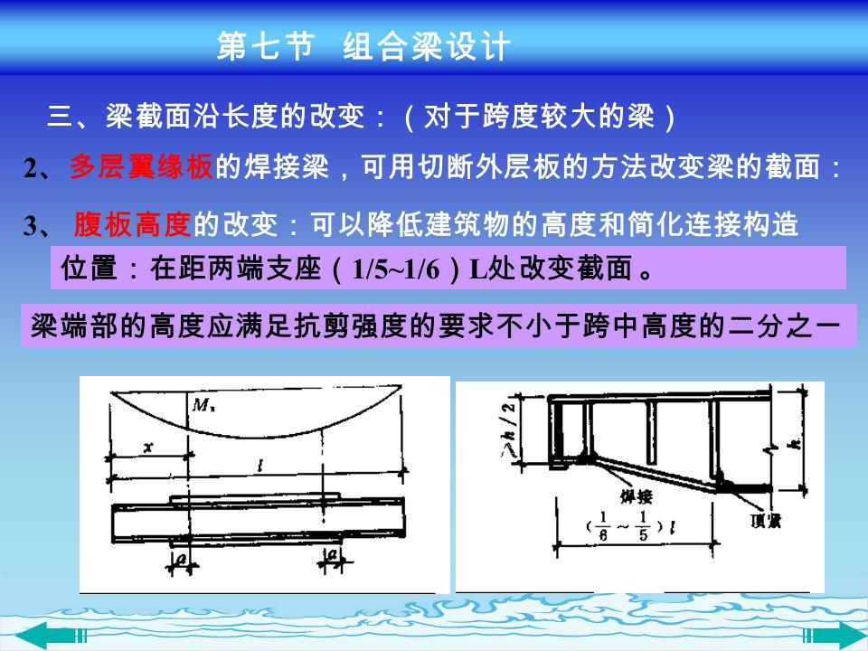 三、梁截面沿长度的改变:(对于跨度较大的梁) 2 、多层翼缘板的焊接梁,可用切断外层板的方法改变梁的截面: 3 、 腹板高度的改变:可以降低建筑物的高度和简化连接构造 位置:在距两端支座( 1/5~1/6 ) L 处改变截面 。 梁端部的高度应满足抗剪强度的要求不小于跨中高度的二分之一 第七节 组合