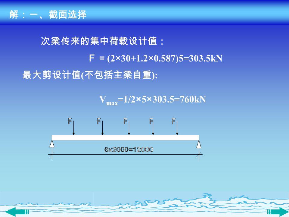 解:一、截面选择 最大剪设计值 ( 不包括主梁自重 ): V max =1/2×5×303.5=760kN 次梁传来的集中荷载设计值: F= (2×30+1.2×0.587)5=303.5kN