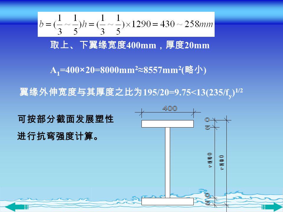 可按部分截面发展塑性 进行抗弯强度计算。 取上、下翼缘宽度 400mm ,厚度 20mm A 1 =400×20=8000mm 2 ≈8557mm 2 ( 略小 ) 翼缘外伸宽度与其厚度之比为 195/20=9.75<13(235/f y ) 1/2