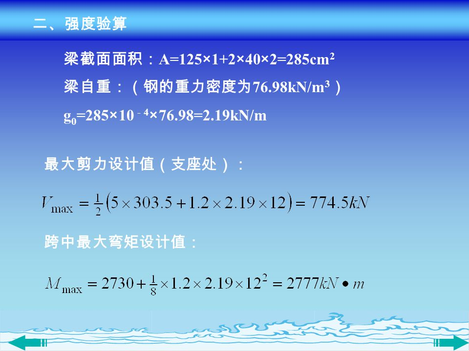 二、强度验算 跨中最大弯矩设计值: 最大剪力设计值(支座处): 梁截面面积: A=125×1+2×40×2=285cm 2 梁自重:(钢的重力密度为 76.98kN/m 3 ) g 0 =285×10 - 4 ×76.98=2.19kN/m