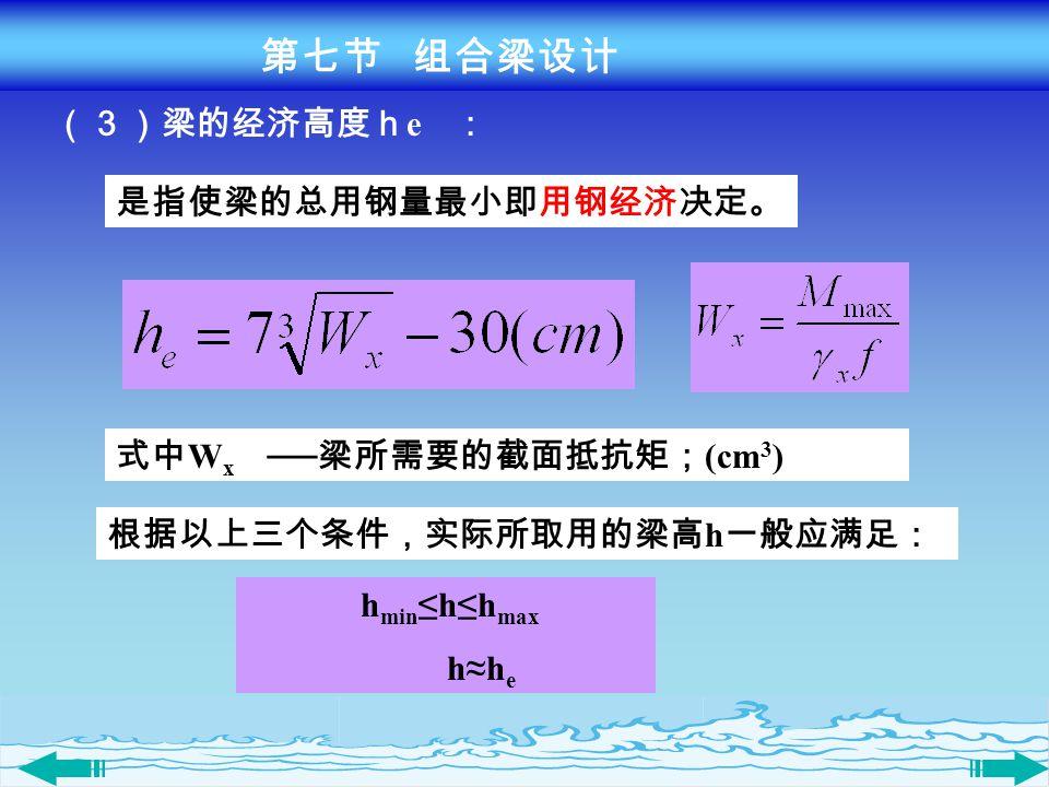 (3)梁的经济高度h e : 式中 W x ── 梁所需要的截面抵抗矩; (cm 3 ) h min ≤h≤h max h≈h e 根据以上三个条件,实际所取用的梁高 h 一般应满足: 是指使梁的总用钢量最小即用钢经济决定。 第七节 组合梁设计