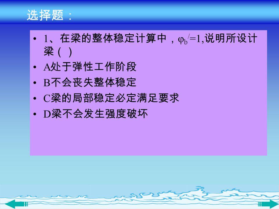 选择题: 1 、在梁的整体稳定计算中, φ b / =1, 说明所设计 梁() A 处于弹性工作阶段 B 不会丧失整体稳定 C 梁的局部稳定必定满足要求 D 梁不会发生强度破坏