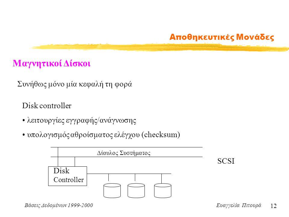 Βάσεις Δεδομένων 1999-2000 Ευαγγελία Πιτουρά 12 Αποθηκευτικές Μονάδες Μαγνητικοί Δίσκοι Συνήθως μόνο μία κεφαλή τη φορά Disk controller λειτουργίες εγγραφής/ανάγνωσης υπολογισμός αθροίσματος ελέγχου (checksum) Disk Controller Δίαυλος Συστήματος SCSI