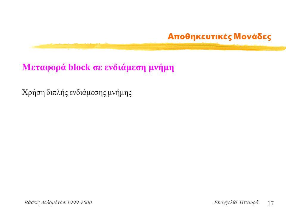 Βάσεις Δεδομένων 1999-2000 Ευαγγελία Πιτουρά 17 Αποθηκευτικές Μονάδες Μεταφορά block σε ενδιάμεση μνήμη Χρήση διπλής ενδιάμεσης μνήμης