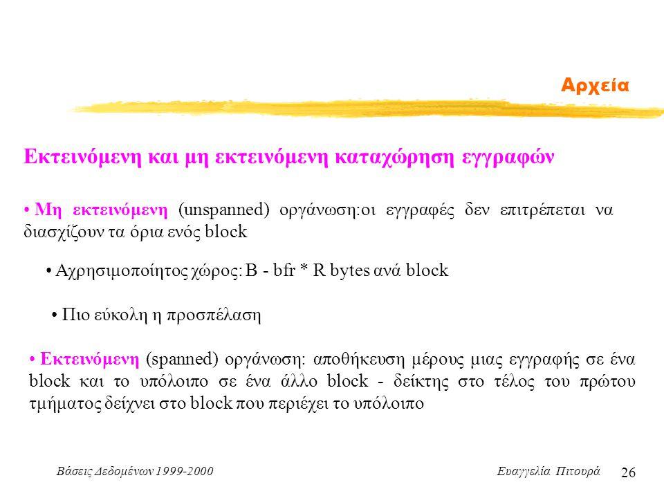 Βάσεις Δεδομένων 1999-2000 Ευαγγελία Πιτουρά 26 Αρχεία Εκτεινόμενη και μη εκτεινόμενη καταχώρηση εγγραφών Εκτεινόμενη (spanned) οργάνωση: αποθήκευση μέρους μιας εγγραφής σε ένα block και το υπόλοιπο σε ένα άλλο block - δείκτης στο τέλος του πρώτου τμήματος δείχνει στο block που περιέχει το υπόλοιπο Αχρησιμοποίητος χώρος: Β - bfr * R bytes ανά block Μη εκτεινόμενη (unspanned) οργάνωση:οι εγγραφές δεν επιτρέπεται να διασχίζουν τα όρια ενός block Πιο εύκολη η προσπέλαση