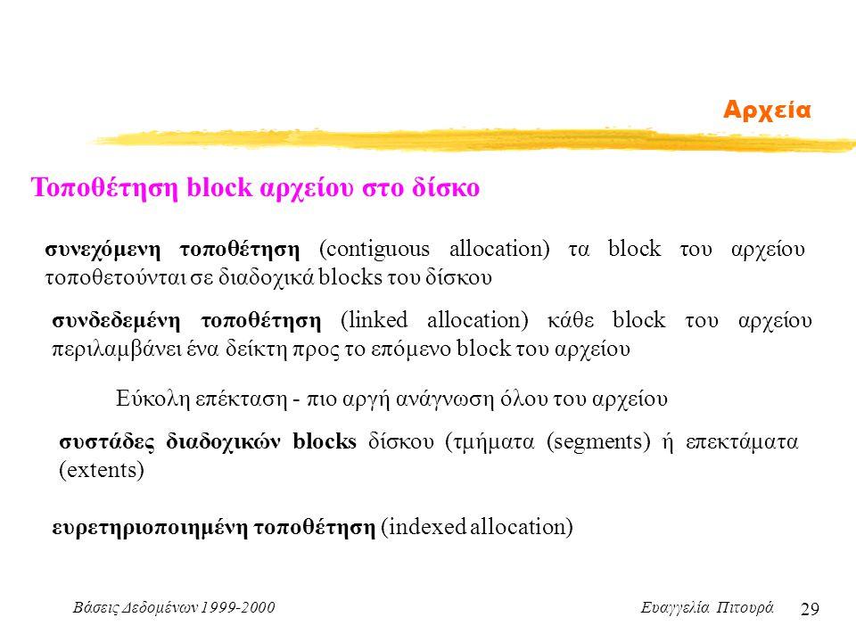 Βάσεις Δεδομένων 1999-2000 Ευαγγελία Πιτουρά 29 Αρχεία Τοποθέτηση block αρχείου στο δίσκο συνεχόμενη τοποθέτηση (contiguous allocation) τα block του αρχείου τοποθετούνται σε διαδοχικά blocks του δίσκου συνδεδεμένη τοποθέτηση (linked allocation) κάθε block του αρχείου περιλαμβάνει ένα δείκτη προς το επόμενο block του αρχείου Εύκολη επέκταση - πιο αργή ανάγνωση όλου του αρχείου συστάδες διαδοχικών blocks δίσκου (τμήματα (segments) ή επεκτάματα (extents) ευρετηριοποιημένη τοποθέτηση (indexed allocation)