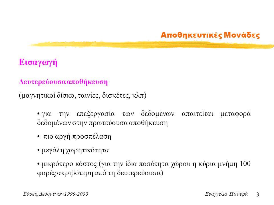 Βάσεις Δεδομένων 1999-2000 Ευαγγελία Πιτουρά 3 Αποθηκευτικές Μονάδες Δευτερεύουσα αποθήκευση (μαγνητικοί δίσκο, ταινίες, δισκέτες, κλπ) Εισαγωγή για την επεξεργασία των δεδομένων απαιτείται μεταφορά δεδομένων στην πρωτεύουσα αποθήκευση πιο αργή προσπέλαση μεγάλη χωρητικότητα μικρότερο κόστος (για την ίδια ποσότητα χώρου η κύρια μνήμη 100 φορές ακριβότερη από τη δευτερεύουσα)