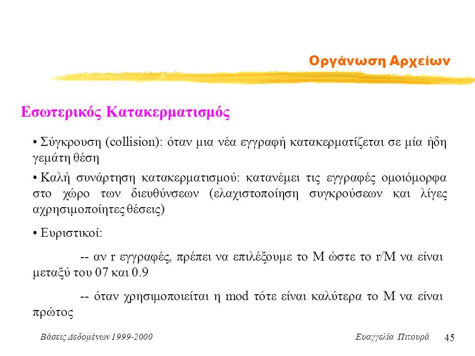 Βάσεις Δεδομένων 1999-2000 Ευαγγελία Πιτουρά 45 Οργάνωση Αρχείων Εσωτερικός Κατακερματισμός Καλή συνάρτηση κατακερματισμού: κατανέμει τις εγγραφές ομοιόμορφα στο χώρο των διευθύνσεων (ελαχιστοποίηση συγκρούσεων και λίγες αχρησιμοποίητες θέσεις) Σύγκρουση (collision): όταν μια νέα εγγραφή κατακερματίζεται σε μία ήδη γεμάτη θέση Ευριστικοί: -- αν r εγγραφές, πρέπει να επιλέξουμε το Μ ώστε το r/M να είναι μεταξύ του 07 και 0.9 -- όταν χρησιμοποιείται η mod τότε είναι καλύτερα το Μ να είναι πρώτος