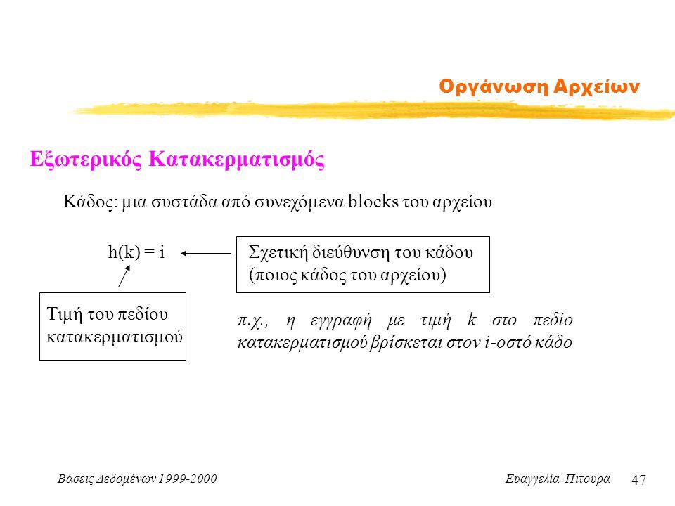Βάσεις Δεδομένων 1999-2000 Ευαγγελία Πιτουρά 47 Οργάνωση Αρχείων Εξωτερικός Κατακερματισμός h(k) = i Τιμή του πεδίου κατακερματισμού Σχετική διεύθυνση του κάδου (ποιος κάδος του αρχείου) Κάδος: μια συστάδα από συνεχόμενα blocks του αρχείου π.χ., η εγγραφή με τιμή k στο πεδίο κατακερματισμού βρίσκεται στον i-οστό κάδο