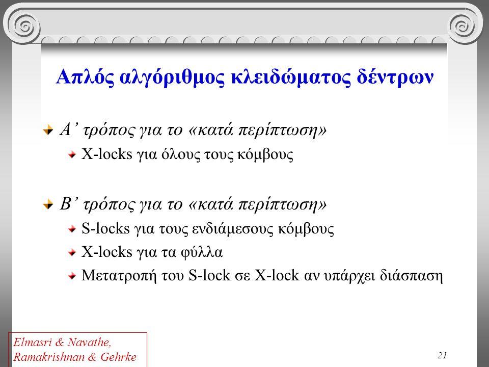 21 Απλός αλγόριθμος κλειδώματος δέντρων Α' τρόπος για το «κατά περίπτωση» X-locks για όλους τους κόμβους Β' τρόπος για το «κατά περίπτωση» S-locks για τους ενδιάμεσους κόμβους X-locks για τα φύλλα Μετατροπή του S-lock σε Χ-lock αν υπάρχει διάσπαση Elmasri & Navathe, Ramakrishnan & Gehrke