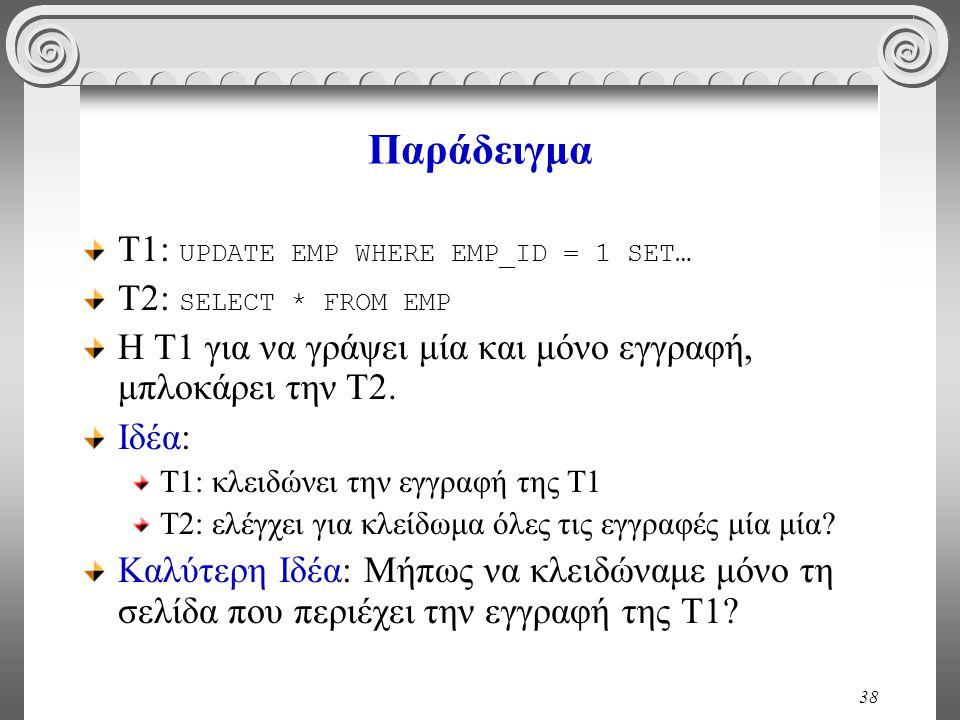38 Παράδειγμα Τ1: UPDATE EMP WHERE EMP_ID = 1 SET… T2: SELECT * FROM EMP Η Τ1 για να γράψει μία και μόνο εγγραφή, μπλοκάρει την Τ2. Ιδέα: Τ1: κλειδώνε