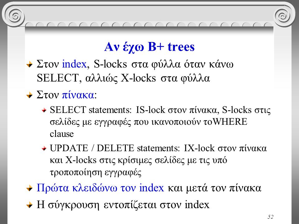 52 Αν έχω B+ trees Στον index, S-locks στα φύλλα όταν κάνω SELECT, αλλιώς X-locks στα φύλλα Στον πίνακα: SELECT statements: IS-lock στον πίνακα, S-locks στις σελίδες με εγγραφές που ικανοποιούν τοWHERE clause UPDATE / DELETE statements: IX-lock στον πίνακα και Χ-locks στις κρίσιμες σελίδες με τις υπό τροποποίηση εγγραφές Πρώτα κλειδώνω τον index και μετά τον πίνακα Η σύγκρουση εντοπίζεται στον index