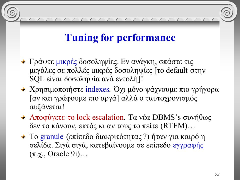 53 Tuning for performance Γράψτε μικρές δοσοληψίες. Εν ανάγκη, σπάστε τις μεγάλες σε πολλές μικρές δοσοληψίες [το default στην SQL είναι δοσοληψία ανά