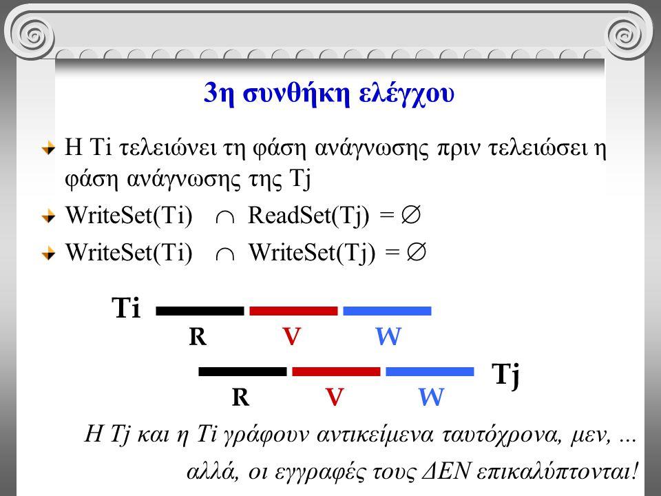 3η συνθήκη ελέγχου Η Τi τελειώνει τη φάση ανάγνωσης πριν τελειώσει η φάση ανάγνωσης της Τj WriteSet(Ti)  ReadSet(Tj) =  WriteSet(Ti)  WriteSet(Tj) =  Η Τj και η Τi γράφουν αντικείμενα ταυτόχρονα, μεν,...