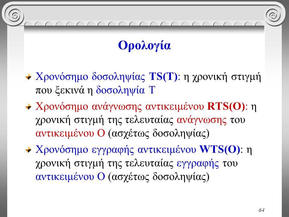 64 Ορολογία Χρονόσημο δοσοληψίας TS(T): η χρονική στιγμή που ξεκινά η δοσοληψία Τ Χρονόσημο ανάγνωσης αντικειμένου RTS(O): η χρονική στιγμή της τελευταίας ανάγνωσης του αντικειμένου Ο (ασχέτως δοσοληψίας) Χρονόσημο εγγραφής αντικειμένου WTS(O): η χρονική στιγμή της τελευταίας εγγραφής του αντικειμένου Ο (ασχέτως δοσοληψίας)