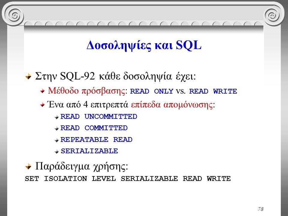 78 Δοσοληψίες και SQL Στην SQL-92 κάθε δοσοληψία έχει: Μέθοδο πρόσβασης: READ ONLY vs. READ WRITE Ένα από 4 επιτρεπτά επίπεδα απομόνωσης: READ UNCOMMI