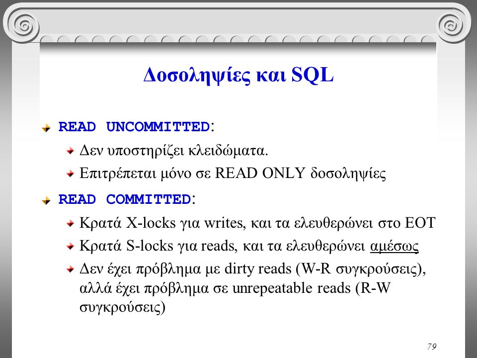 79 Δοσοληψίες και SQL READ UNCOMMITTED : Δεν υποστηρίζει κλειδώματα. Επιτρέπεται μόνο σε READ ONLY δοσοληψίες READ COMMITTED : Κρατά X-locks για write