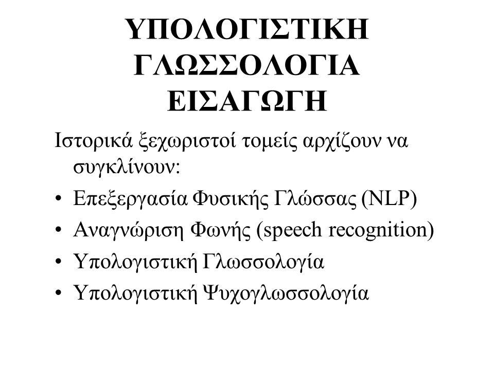 ΥΠΟΛΟΓΙΣΤΙΚΗ ΓΛΩΣΣΟΛΟΓΙΑ ΕΙΣΑΓΩΓΗ Ιστορικά ξεχωριστοί τομείς αρχίζουν να συγκλίνουν: Επεξεργασία Φυσικής Γλώσσας (NLP) Αναγνώριση Φωνής (speech recogn