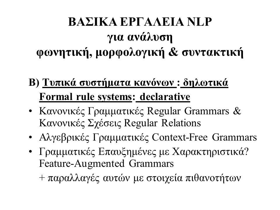 ΒΑΣΙΚΑ ΕΡΓΑΛΕΙΑ NLP για ανάλυση φωνητική, μορφολογική & συντακτική B) Τυπικά συστήματα κανόνων : δηλωτικά Formal rule systems: declarative Κανονικές Γ