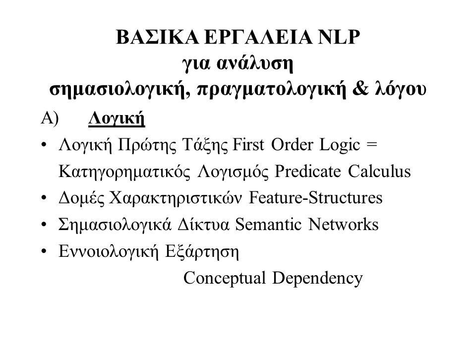 ΒΑΣΙΚΑ ΕΡΓΑΛΕΙΑ NLP για ανάλυση σημασιολογική, πραγματολογική & λόγου Α)Λογική Λογική Πρώτης Τάξης First Order Logic = Κατηγορηματικός Λογισμός Predic