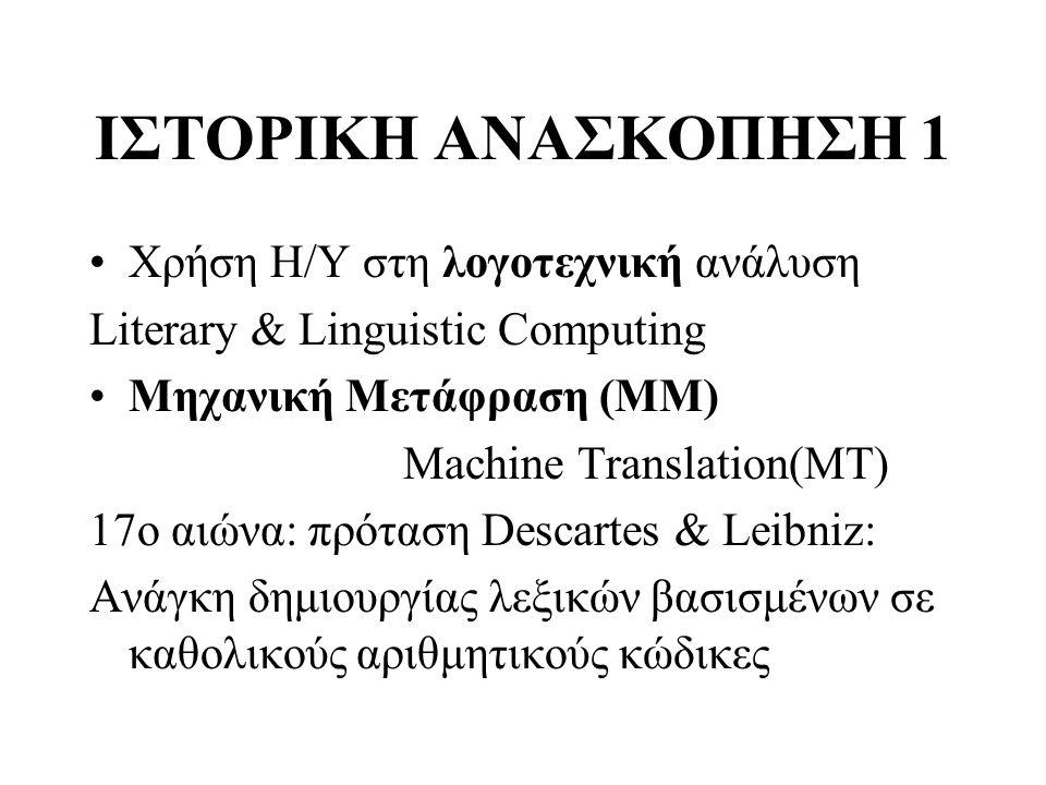 ΙΣΤΟΡΙΚΗ ΑΝΑΣΚΟΠΗΣΗ 1 Χρήση Η/Υ στη λογοτεχνική ανάλυση Literary & Linguistic Computing Μηχανική Μετάφραση (ΜΜ) Machine Translation(ΜΤ) 17o αιώνα: πρό