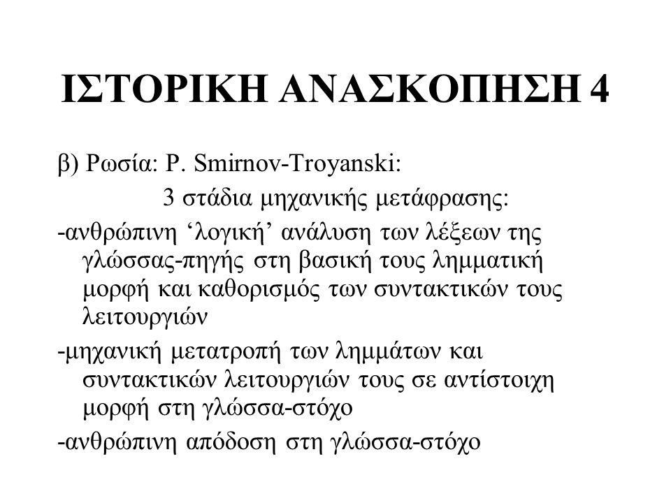 ΙΣΤΟΡΙΚΗ ΑΝΑΣΚΟΠΗΣΗ 4 β) Ρωσία: P. Smirnov-Troyanski: 3 στάδια μηχανικής μετάφρασης: -ανθρώπινη 'λογική' ανάλυση των λέξεων της γλώσσας-πηγής στη βασι