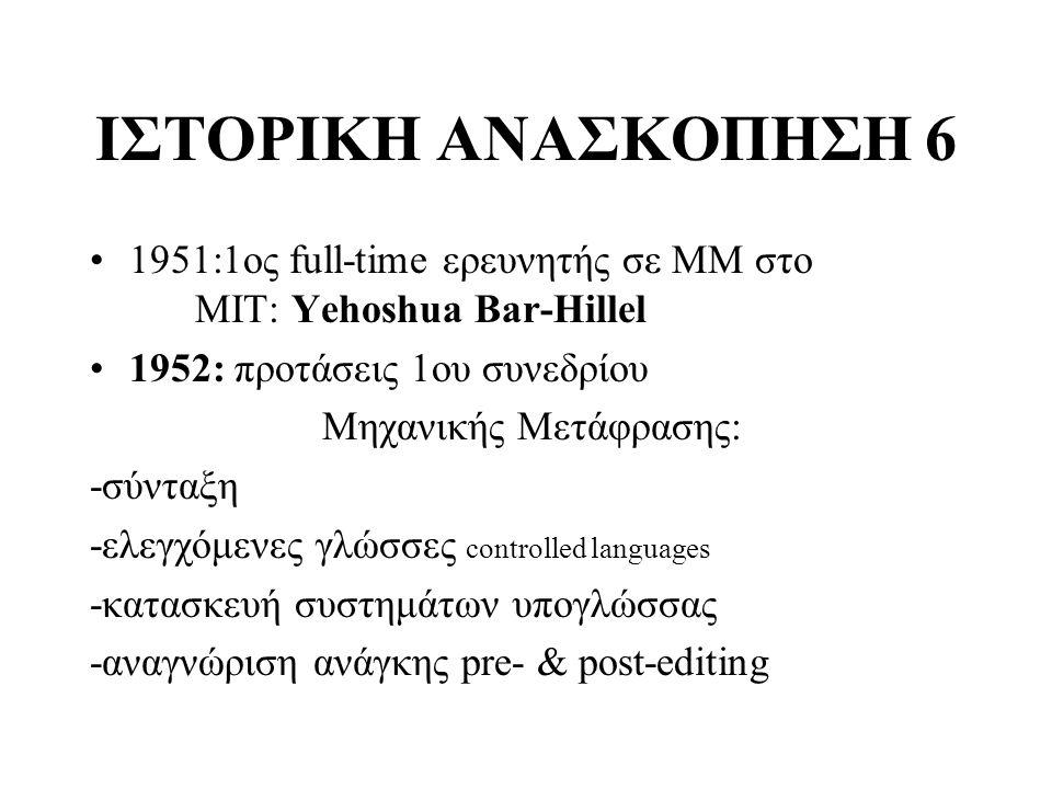 ΙΣΤΟΡΙΚΗ ΑΝΑΣΚΟΠΗΣΗ 6 1951:1ος full-time ερευνητής σε ΜΜ στο ΜΙΤ: Yehoshua Bar-Hillel 1952: προτάσεις 1oυ συνεδρίου Μηχανικής Μετάφρασης: -σύνταξη -ελ