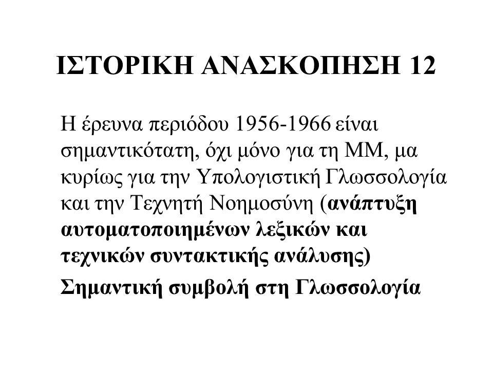 ΙΣΤΟΡΙΚΗ ΑΝΑΣΚΟΠΗΣΗ 12 Η έρευνα περιόδου 1956-1966 είναι σημαντικότατη, όχι μόνο για τη ΜΜ, μα κυρίως για την Υπολογιστική Γλωσσολογία και την Τεχνητή