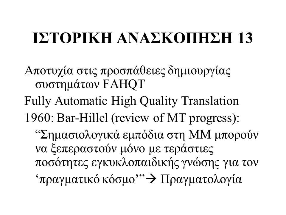 ΙΣΤΟΡΙΚΗ ΑΝΑΣΚΟΠΗΣΗ 13 Αποτυχία στις προσπάθειες δημιουργίας συστημάτων FAHQT Fully Automatic High Quality Translation 1960: Bar-Hillel (review of MT