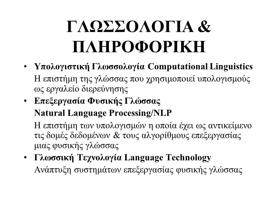 ΓΛΩΣΣΟΛΟΓΙΑ & ΕΠΕΞΕΡΓΑΣΙΑ ΦΥΣΙΚΗΣ ΓΛΩΣΣΑΣ (NLP) (1) Κλασσική γλωσσολογική προσέγγιση στον 1 αιώνα ζωής της επιστήμης: -Μελέτη μεμονωμένων φαινομένων βάσει περιορισμένων γλωσσικών δεδομένων με στόχο την ερμηνεία & τον καθορισμό του βαθμού παραγωγικότητας του κανόνα που διέπει το φαινόμενο -Ανάπτυξη γλωσσολογικών θεωριών/μοντέλων ανάλυσης των γλωσσικών δομών