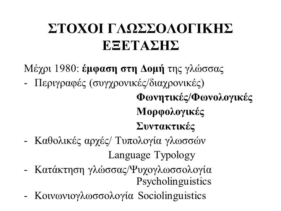 ΣΤΟΧΟΙ ΓΛΩΣΣΟΛΟΓΙΚΗΣ ΕΞΕΤΑΣΗΣ Μέχρι 1980: έμφαση στη Δομή της γλώσσας -Περιγραφές (συγχρονικές/διαχρονικές) Φωνητικές/Φωνολογικές Μορφολογικές Συντακτ