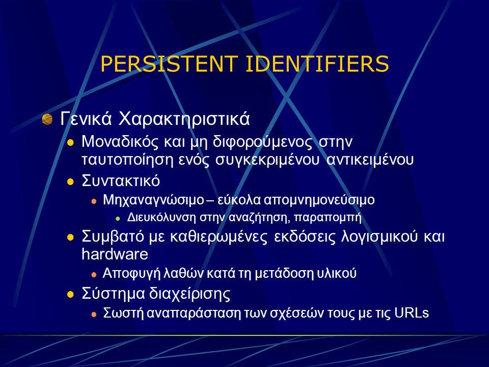 PERSISTENT IDENTIFIERS Γενικά Χαρακτηριστικά Μοναδικός και μη διφορούμενος στην ταυτοποίηση ενός συγκεκριμένου αντικειμένου Συντακτικό Μηχαναγνώσιμο – εύκολα απομνημονεύσιμο Διευκόλυνση στην αναζήτηση, παραπομπή Συμβατό με καθιερωμένες εκδόσεις λογισμικού και hardware Αποφυγή λαθών κατά τη μετάδοση υλικού Σύστημα διαχείρισης Σωστή αναπαράσταση των σχέσεών τους με τις URLs