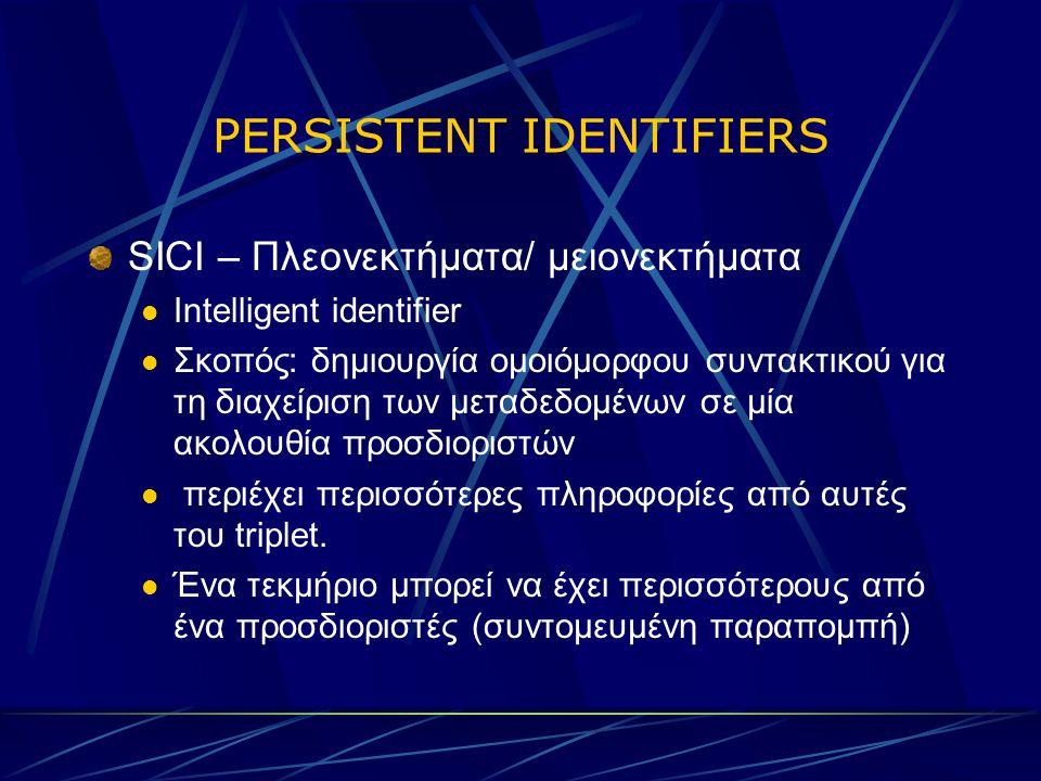 PERSISTENT IDENTIFIERS SICI – Πλεονεκτήματα/ μειονεκτήματα Intelligent identifier Σκοπός: δημιουργία ομοιόμορφου συντακτικού για τη διαχείριση των μεταδεδομένων σε μία ακολουθία προσδιοριστών περιέχει περισσότερες πληροφορίες από αυτές του triplet.