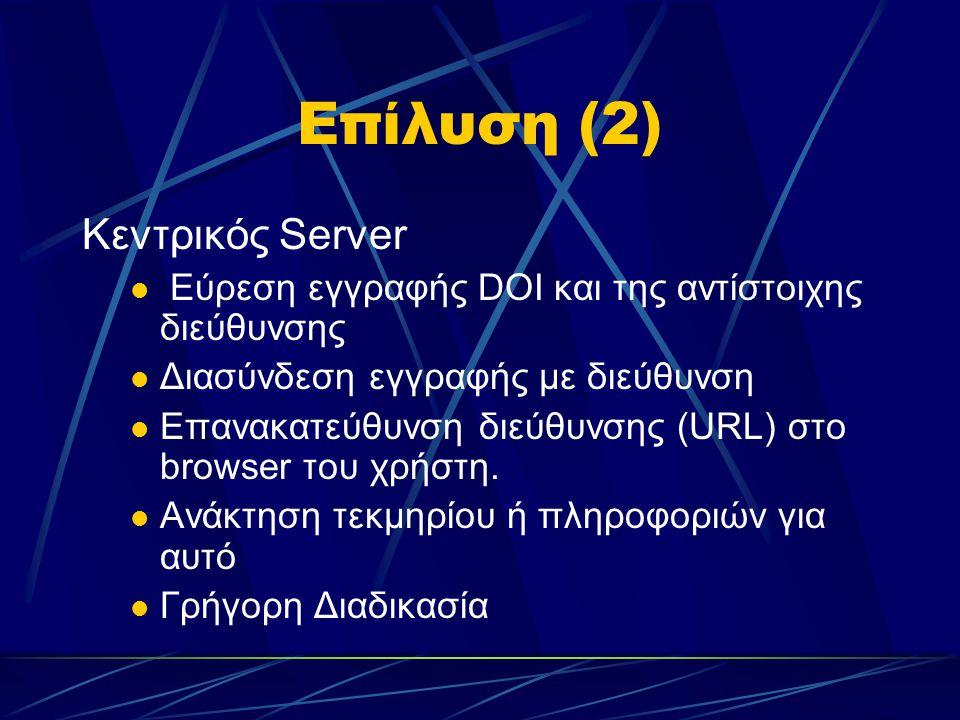 Επίλυση (2) Κεντρικός Server Εύρεση εγγραφής DOI και της αντίστοιχης διεύθυνσης Διασύνδεση εγγραφής με διεύθυνση Επανακατεύθυνση διεύθυνσης (URL) στο browser του χρήστη.