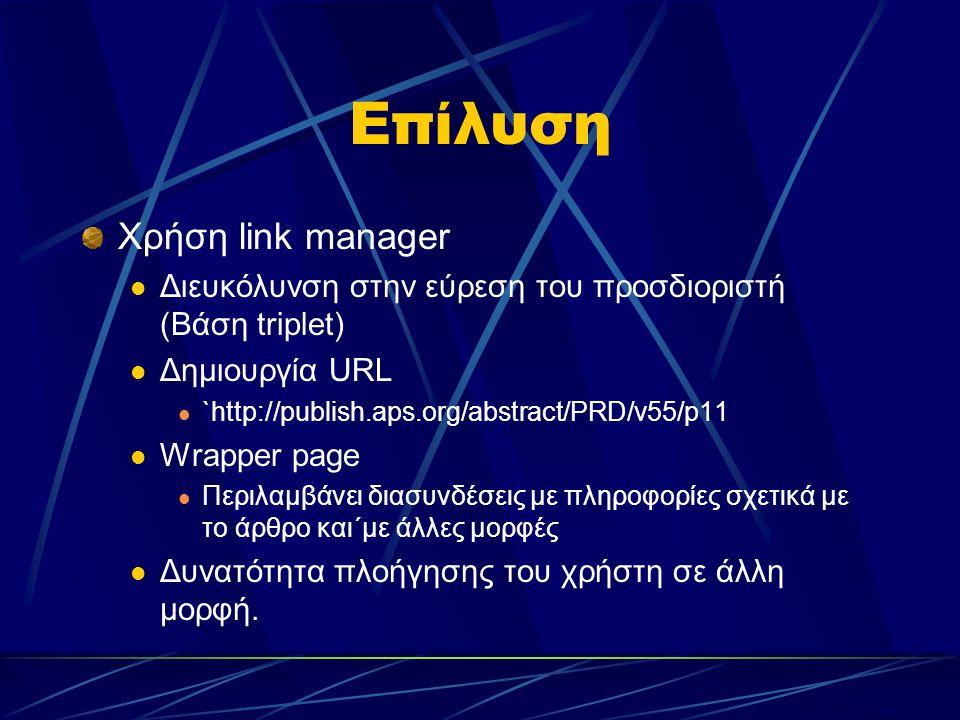 Επίλυση Χρήση link manager Διευκόλυνση στην εύρεση του προσδιοριστή (Βάση triplet) Δημιουργία URL `http://publish.aps.org/abstract/PRD/v55/p11 Wrapper page Περιλαμβάνει διασυνδέσεις με πληροφορίες σχετικά με το άρθρο και΄με άλλες μορφές Δυνατότητα πλοήγησης του χρήστη σε άλλη μορφή.
