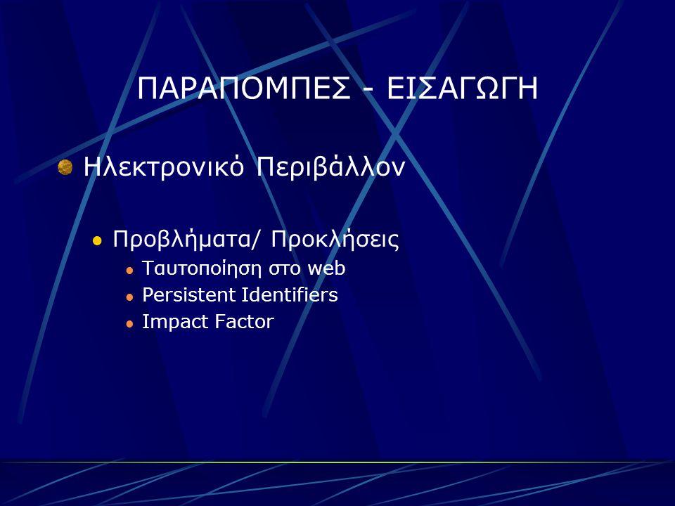 ΠΑΡΑΠΟΜΠΕΣ - ΕΙΣΑΓΩΓΗ Ηλεκτρονικό Περιβάλλον Προβλήματα/ Προκλήσεις Ταυτοποίηση στο web Persistent Identifiers Impact Factor