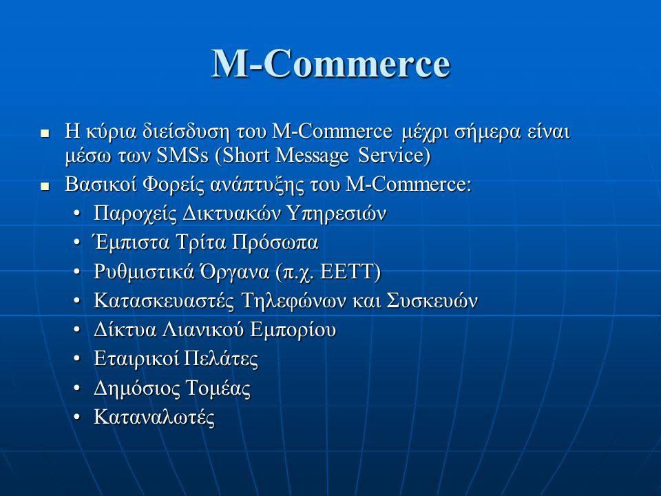 M-Commerce Η κύρια διείσδυση του M-Commerce μέχρι σήμερα είναι μέσω των SMSs (Short Message Service) Η κύρια διείσδυση του M-Commerce μέχρι σήμερα είναι μέσω των SMSs (Short Message Service) Βασικοί Φορείς ανάπτυξης του M-Commerce: Βασικοί Φορείς ανάπτυξης του M-Commerce: Παροχείς Δικτυακών ΥπηρεσιώνΠαροχείς Δικτυακών Υπηρεσιών Έμπιστα Τρίτα ΠρόσωπαΈμπιστα Τρίτα Πρόσωπα Ρυθμιστικά Όργανα (π.χ.