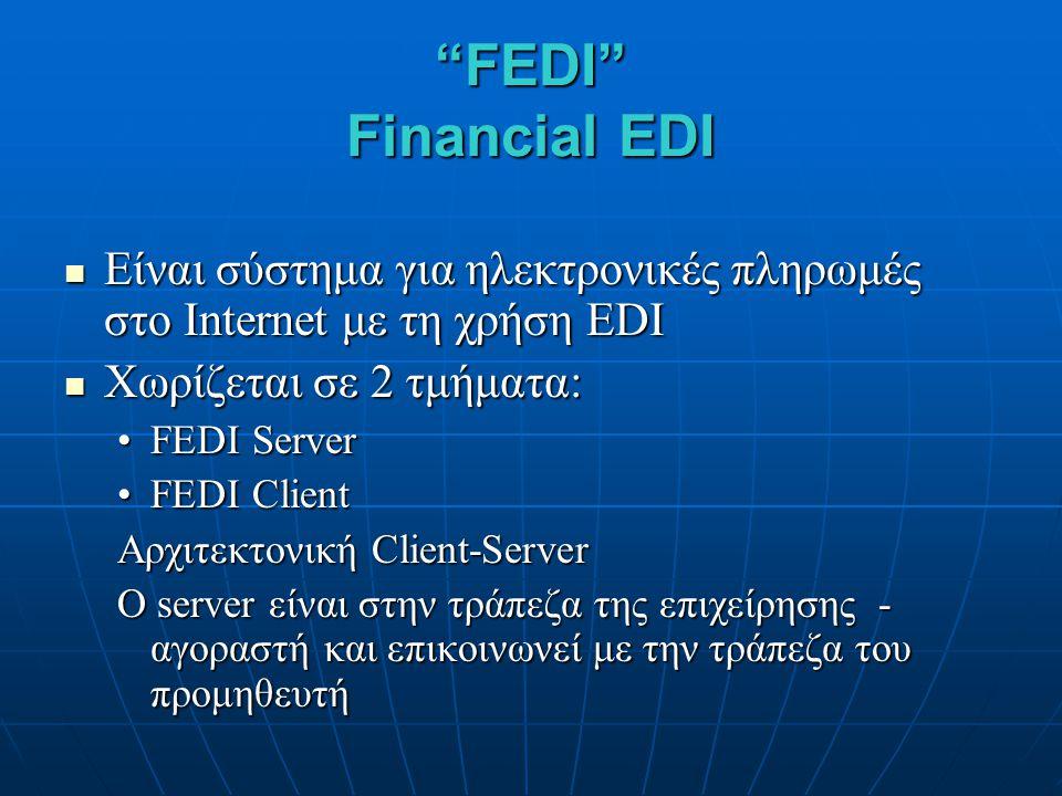FEDI Financial EDI Είναι σύστημα για ηλεκτρονικές πληρωμές στο Internet με τη χρήση EDI Είναι σύστημα για ηλεκτρονικές πληρωμές στο Internet με τη χρήση EDI Χωρίζεται σε 2 τμήματα: Χωρίζεται σε 2 τμήματα: FEDI ServerFEDI Server FEDI ClientFEDI Client Αρχιτεκτονική Client-Server O server είναι στην τράπεζα της επιχείρησης - αγοραστή και επικοινωνεί με την τράπεζα του προμηθευτή