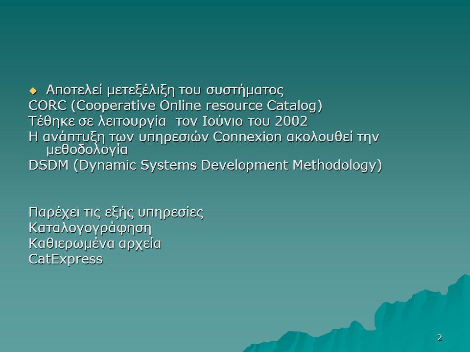 2  Αποτελεί μετεξέλιξη του συστήματος CORC (Cooperative Online resource Catalog) Τέθηκε σε λειτουργία τον Ιούνιο του 2002 Η ανάπτυξη των υπηρεσιών Connexion ακολουθεί την μεθοδολογία DSDM (Dynamic Systems Development Methodology) Παρέχει τις εξής υπηρεσίες Καταλογογράφηση Καθιερωμένα αρχεία CatExpress